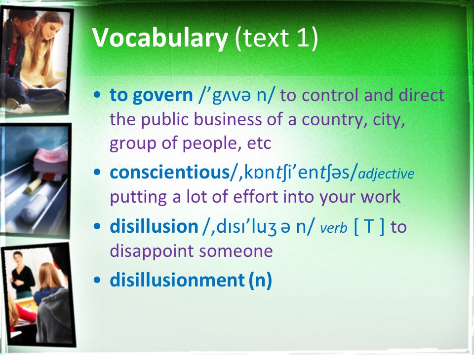 Vocabulary (text 1) to govern /'gʌvə n/ to control and direct the public business of a country, city, group of people, etc conscientious/,kɒntʃi'entʃə