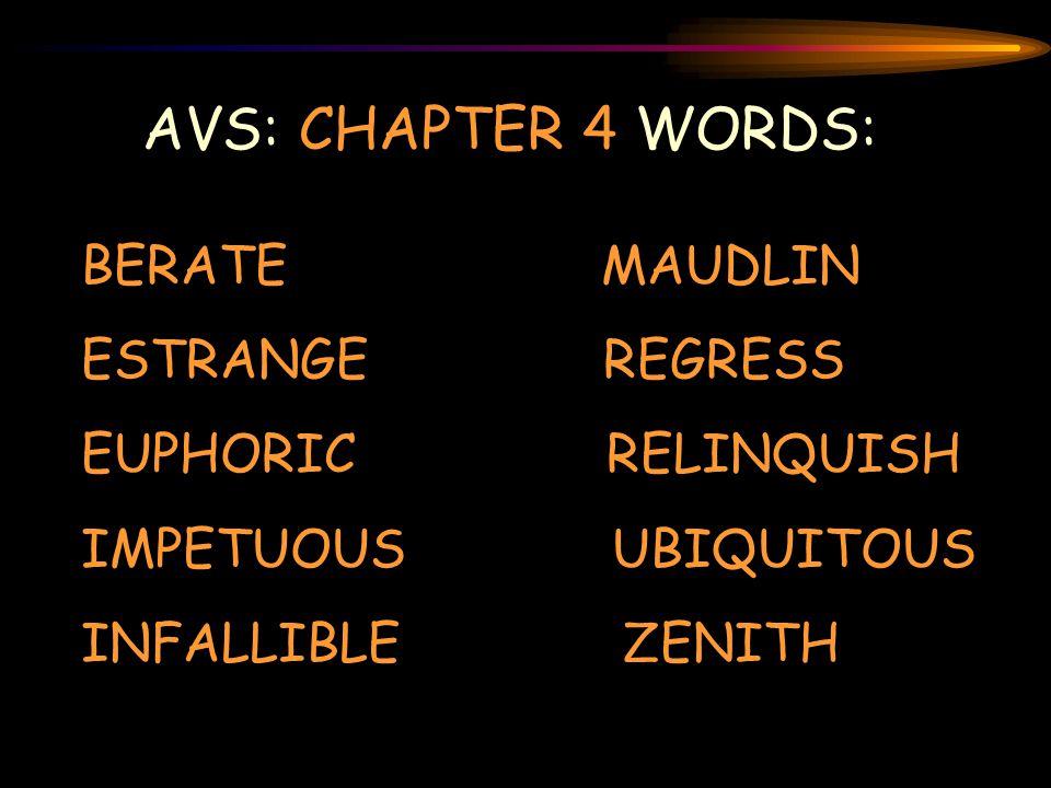 AVS: CHAPTER 4 WORDS: BERATE MAUDLIN ESTRANGE REGRESS EUPHORIC RELINQUISH IMPETUOUS UBIQUITOUS INFALLIBLE ZENITH
