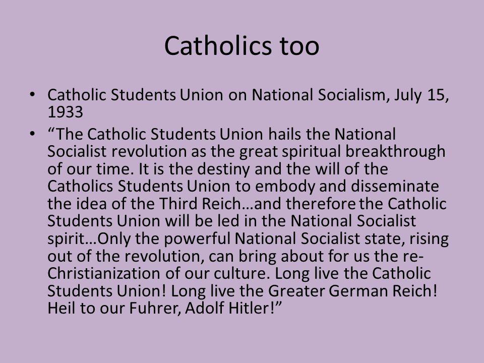 Catholics too Catholic Students Union on National Socialism, July 15, 1933 The Catholic Students Union hails the National Socialist revolution as the great spiritual breakthrough of our time.