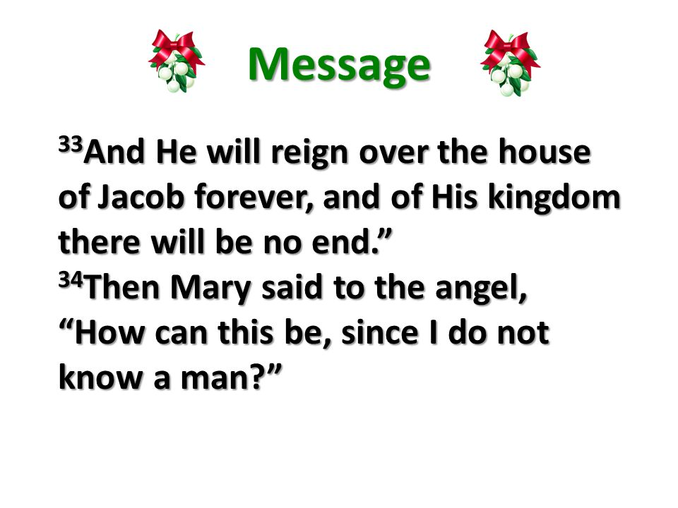 Message 33 And He will reign over the house of Jacob forever, and of His kingdom there will be no end. 34 Then Mary said to the angel, How can this be, since I do not know a man