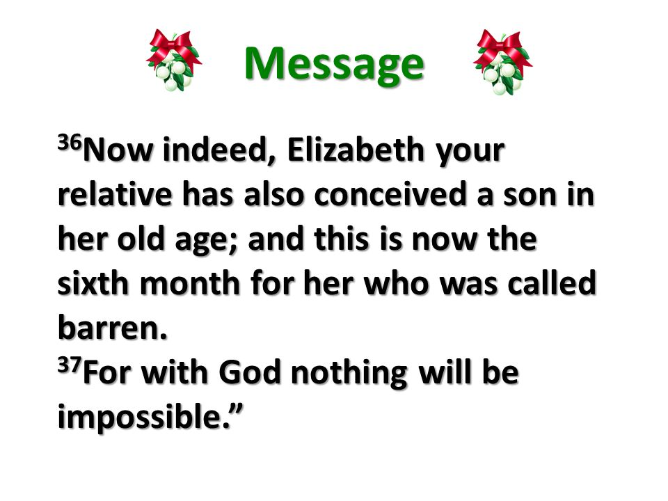 Message 36 Now indeed, Elizabeth your relative has also conceived a son in her old age; and this is now the sixth month for her who was called barren.