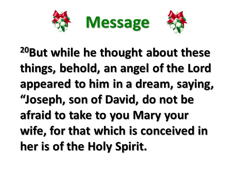 Message 20 But while he thought about these things, behold, an angel of the Lord appeared to him in a dream, saying, Joseph, son of David, do not be afraid to take to you Mary your wife, for that which is conceived in her is of the Holy Spirit.