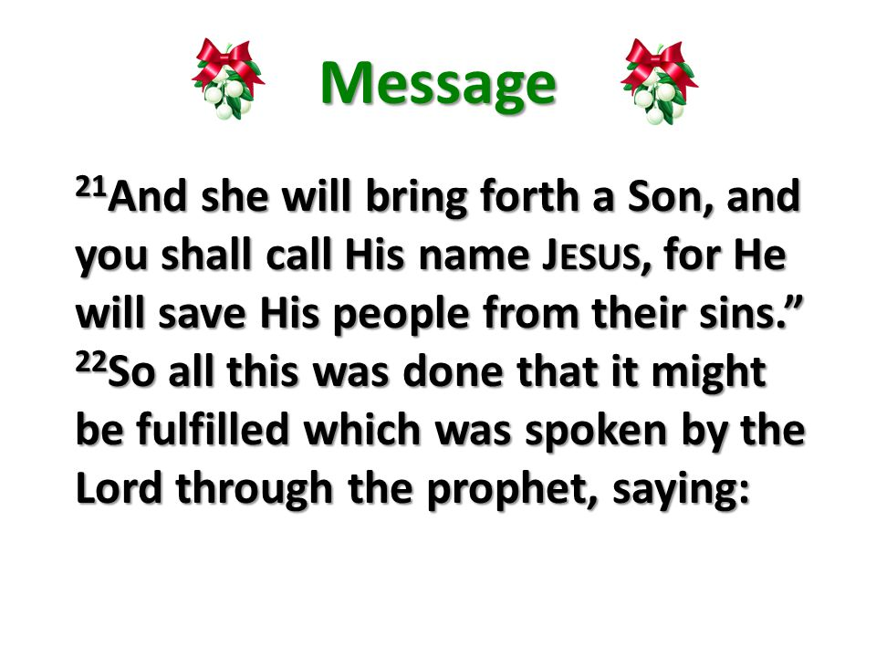 Message 21 And she will bring forth a Son, and you shall call His name J ESUS, for He will save His people from their sins. 22 So all this was done that it might be fulfilled which was spoken by the Lord through the prophet, saying: