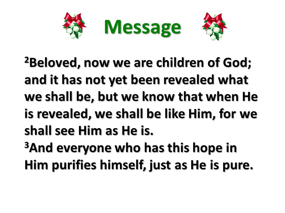 Message 2 Beloved, now we are children of God; and it has not yet been revealed what we shall be, but we know that when He is revealed, we shall be like Him, for we shall see Him as He is.