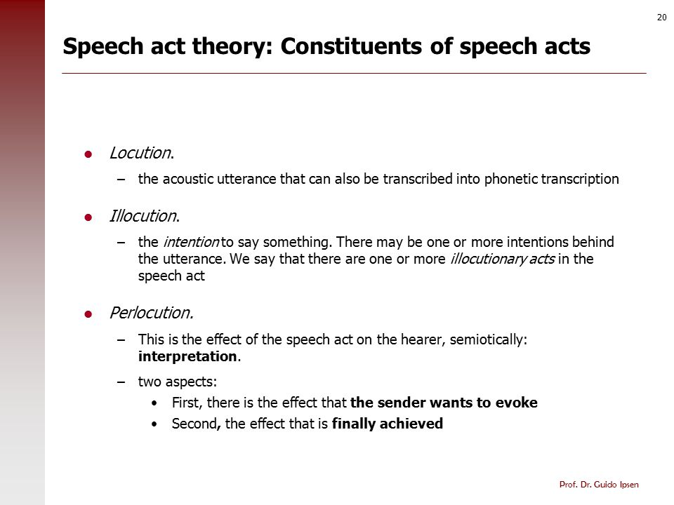 Prof. Dr. Guido Ipsen 20 Speech act theory: Constituents of speech acts Locution. –the acoustic utterance that can also be transcribed into phonetic t