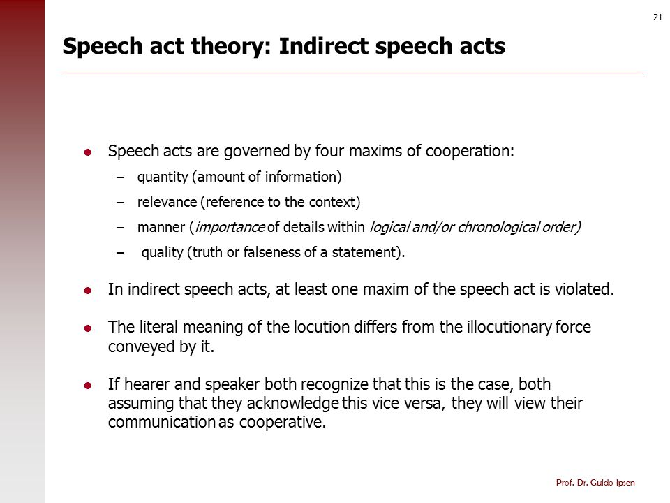 Prof. Dr. Guido Ipsen 21 Speech act theory: Indirect speech acts Speech acts are governed by four maxims of cooperation: –quantity (amount of informat
