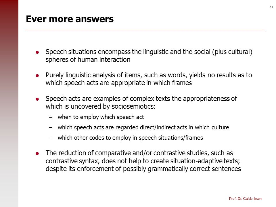 Prof. Dr. Guido Ipsen 23 Ever more answers Speech situations encompass the linguistic and the social (plus cultural) spheres of human interaction Pure