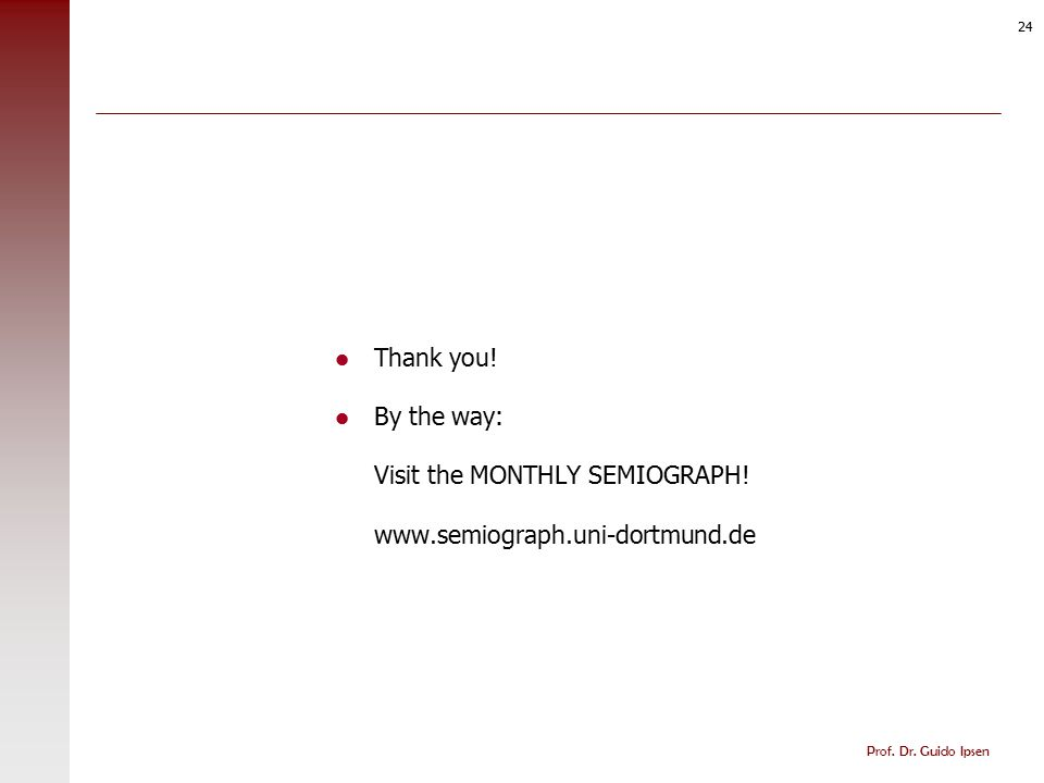Prof. Dr. Guido Ipsen 24 Thank you! By the way: Visit the MONTHLY SEMIOGRAPH! www.semiograph.uni-dortmund.de