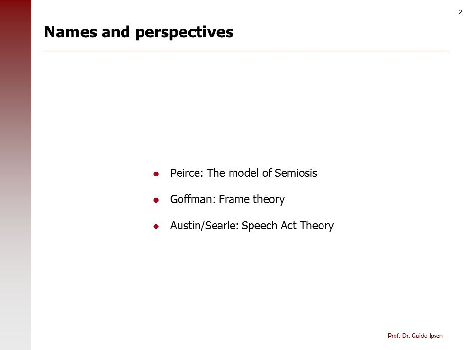 Prof. Dr. Guido Ipsen 2 Names and perspectives Peirce: The model of Semiosis Goffman: Frame theory Austin/Searle: Speech Act Theory