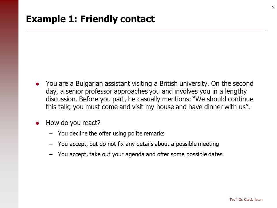 Prof. Dr. Guido Ipsen 5 Example 1: Friendly contact You are a Bulgarian assistant visiting a British university. On the second day, a senior professor