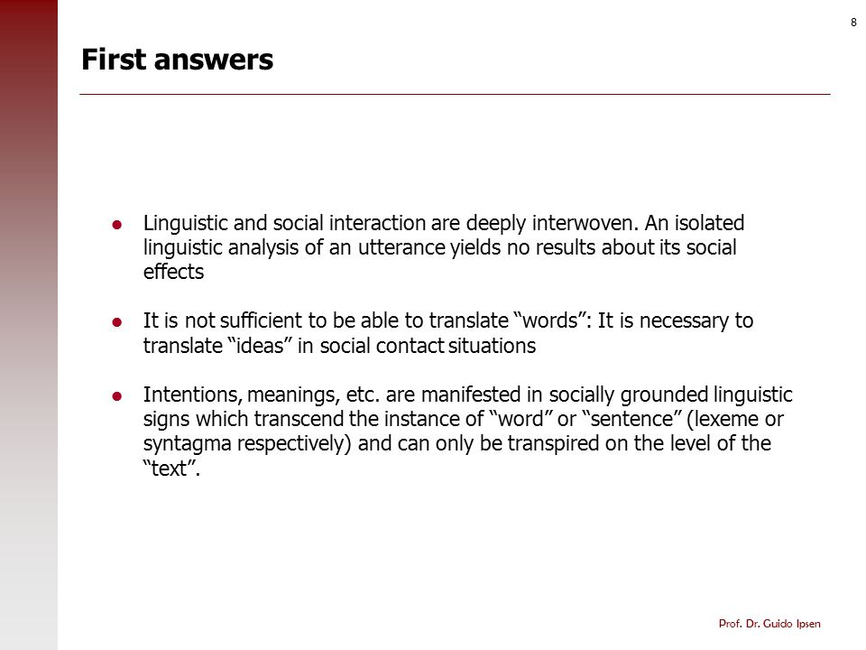 Prof. Dr. Guido Ipsen 8 First answers Linguistic and social interaction are deeply interwoven. An isolated linguistic analysis of an utterance yields