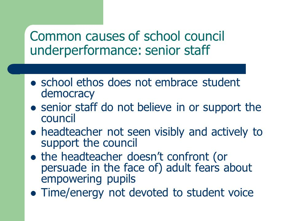 Common causes of school council underperformance: senior staff school ethos does not embrace student democracy senior staff do not believe in or support the council headteacher not seen visibly and actively to support the council the headteacher doesn't confront (or persuade in the face of) adult fears about empowering pupils Time/energy not devoted to student voice