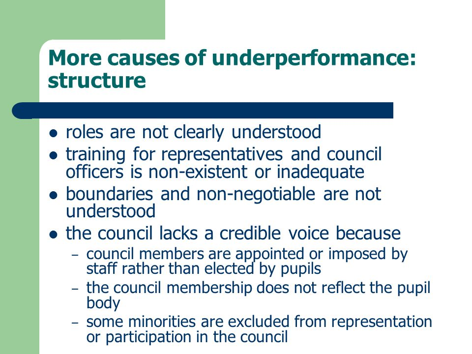 More causes of underperformance: structure roles are not clearly understood training for representatives and council officers is non-existent or inadequate boundaries and non-negotiable are not understood the council lacks a credible voice because – council members are appointed or imposed by staff rather than elected by pupils – the council membership does not reflect the pupil body – some minorities are excluded from representation or participation in the council