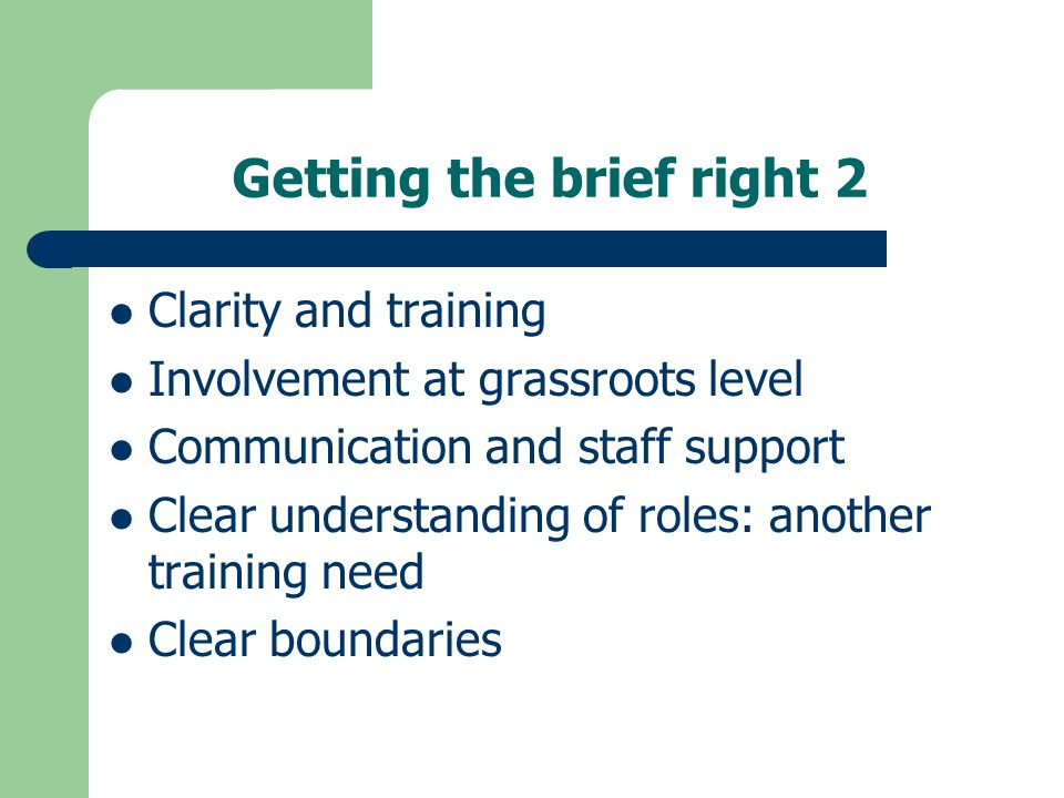 Getting the brief right 2 Clarity and training Involvement at grassroots level Communication and staff support Clear understanding of roles: another training need Clear boundaries