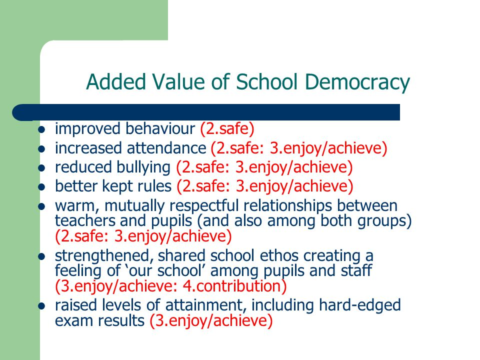 Added Value of School Democracy improved behaviour (2.safe) increased attendance (2.safe: 3.enjoy/achieve) reduced bullying (2.safe: 3.enjoy/achieve) better kept rules (2.safe: 3.enjoy/achieve) warm, mutually respectful relationships between teachers and pupils (and also among both groups) (2.safe: 3.enjoy/achieve) strengthened, shared school ethos creating a feeling of 'our school' among pupils and staff (3.enjoy/achieve: 4.contribution) raised levels of attainment, including hard-edged exam results (3.enjoy/achieve)