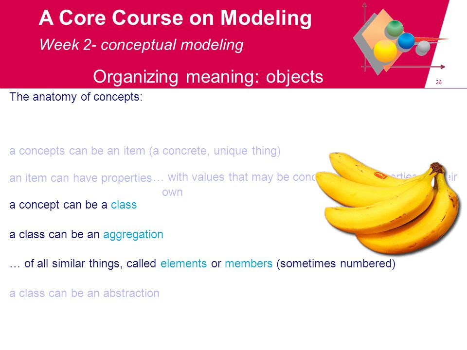 26 A Core Course on Modeling Week 2- conceptual modeling The anatomy of concepts: a concepts can be an item (a concrete, unique thing) an item can have properties a concept can be a class … with values that may be concepts with properties of their own a class can be an aggregation … of all similar things, called elements or members (sometimes numbered) a class can be an abstraction Organizing meaning: objects