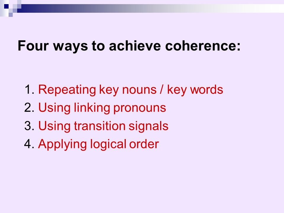 1. Repeating key nouns / key words 2. Using linking pronouns 3. Using transition signals 4. Applying logical order Four ways to achieve coherence: