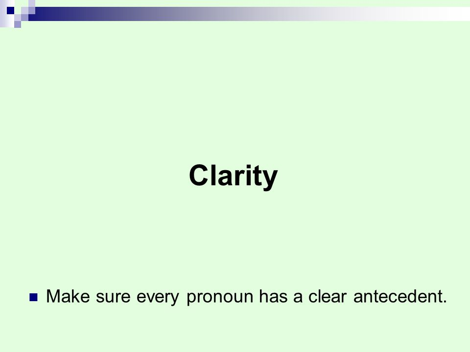 Clarity Make sure every pronoun has a clear antecedent.