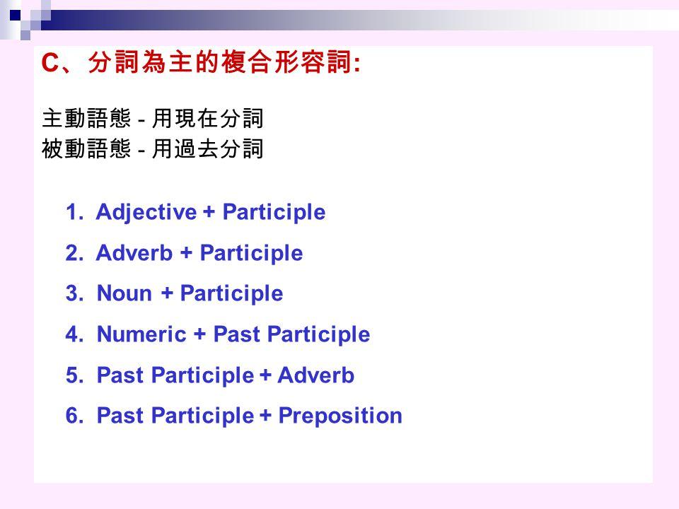 C 、分詞為主的複合形容詞 : 主動語態 - 用現在分詞 被動語態 - 用過去分詞 1.Adjective + Participle 2.