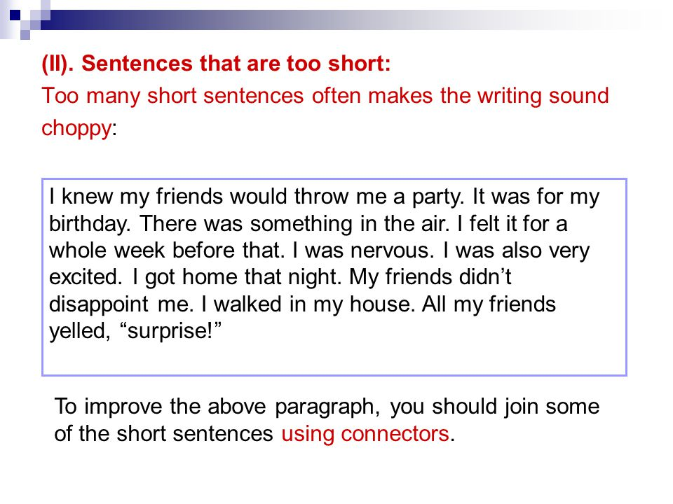 (II). Sentences that are too short: Too many short sentences often makes the writing sound choppy: I knew my friends would throw me a party. It was fo