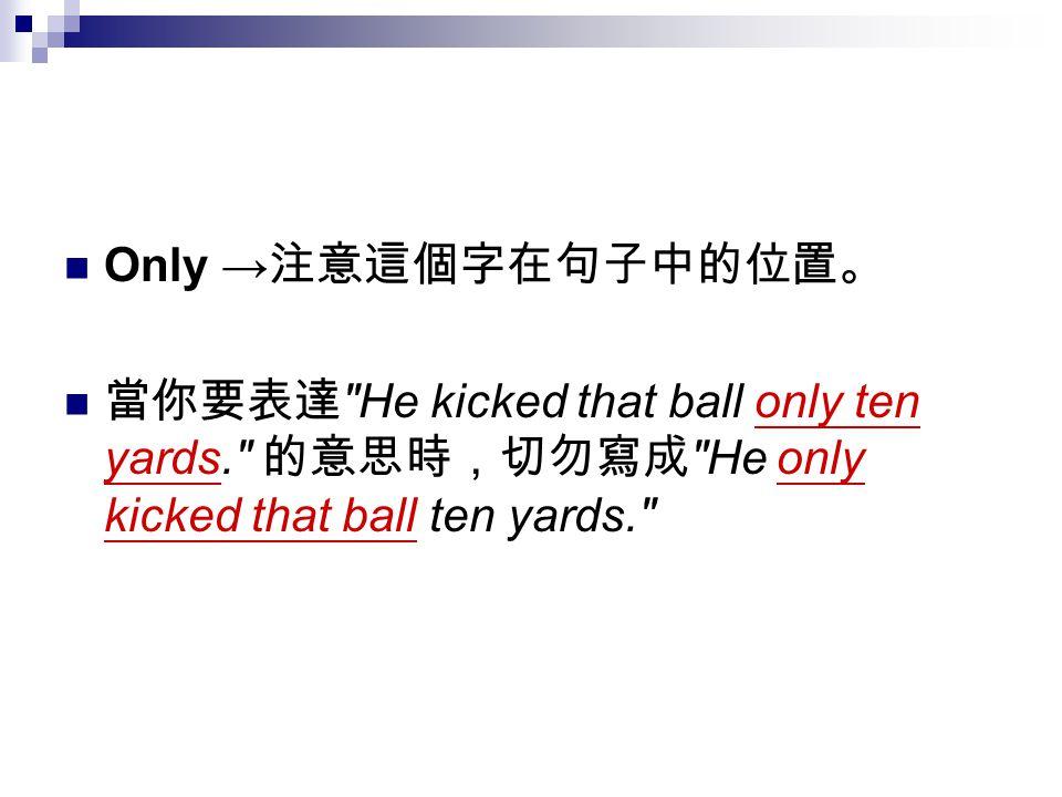 Only → 注意這個字在句子中的位置。 當你要表達 He kicked that ball only ten yards. 的意思時,切勿寫成 He only kicked that ball ten yards.
