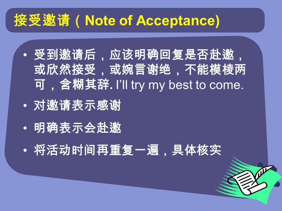 接受邀请( Note of Acceptance) 受到邀请后,应该明确回复是否赴邀, 或欣然接受,或婉言谢绝,不能模棱两 可,含糊其辞.