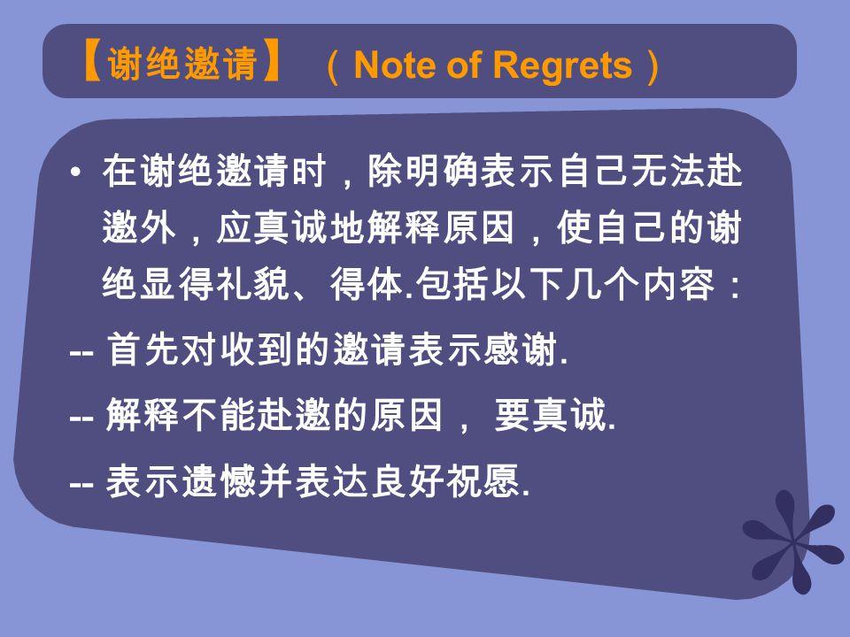 【 谢绝邀请 】 ( Note of Regrets ) 在谢绝邀请时,除明确表示自己无法赴 邀外,应真诚地解释原因,使自己的谢 绝显得礼貌、得体.
