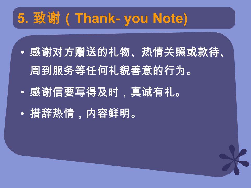 5. 致谢( Thank- you Note) 感谢对方赠送的礼物、热情关照或款待、 周到服务等任何礼貌善意的行为。 感谢信要写得及时,真诚有礼。 措辞热情,内容鲜明。