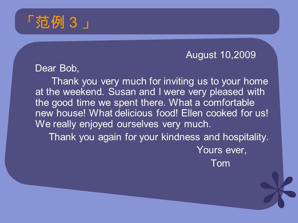 「范例 3 」 August 10,2009 Dear Bob, Thank you very much for inviting us to your home at the weekend.
