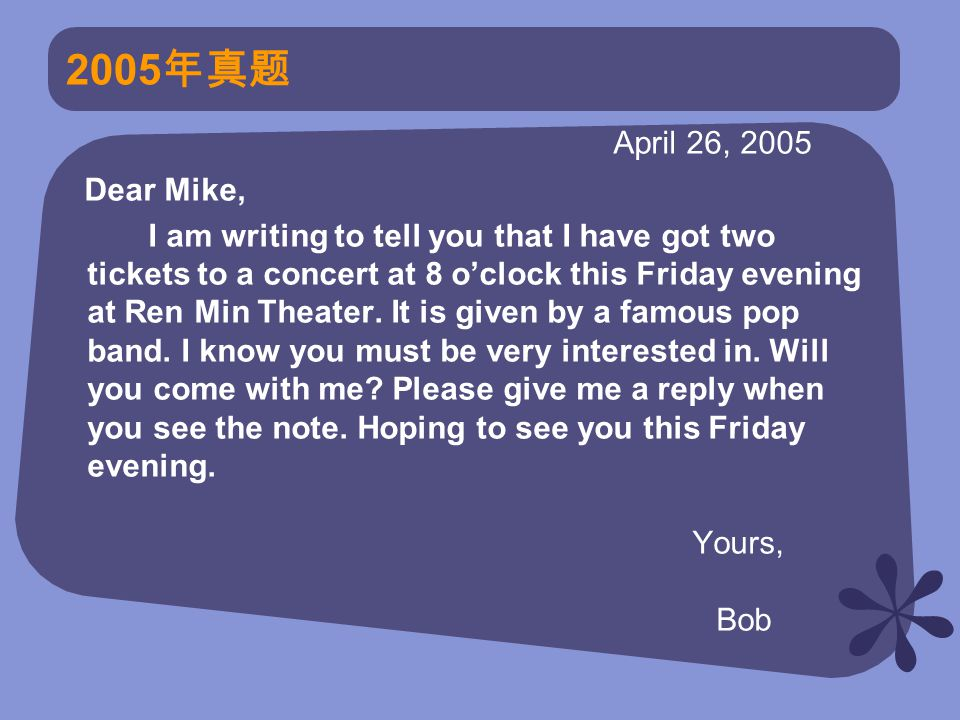 2005 年真题 April 26, 2005 Dear Mike, I am writing to tell you that I have got two tickets to a concert at 8 o'clock this Friday evening at Ren Min Theater.