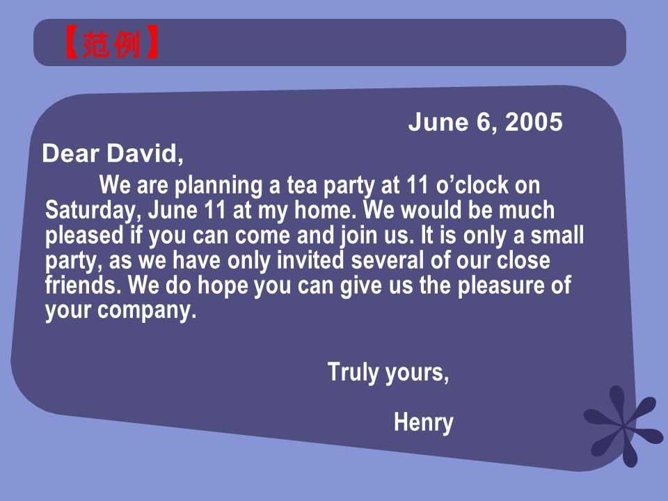【 范例 】 June 6, 2005 Dear David, We are planning a tea party at 11 o'clock on Saturday, June 11 at my home.