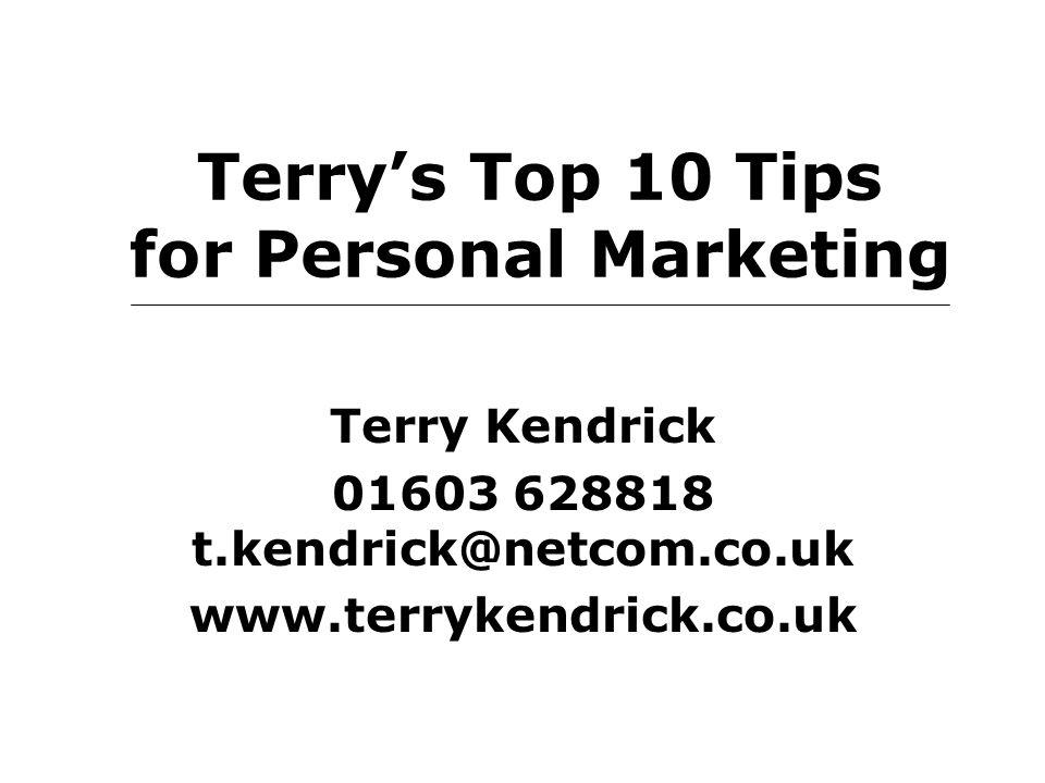 Terry's Top 10 Tips for Personal Marketing Terry Kendrick 01603 628818 t.kendrick@netcom.co.uk www.terrykendrick.co.uk
