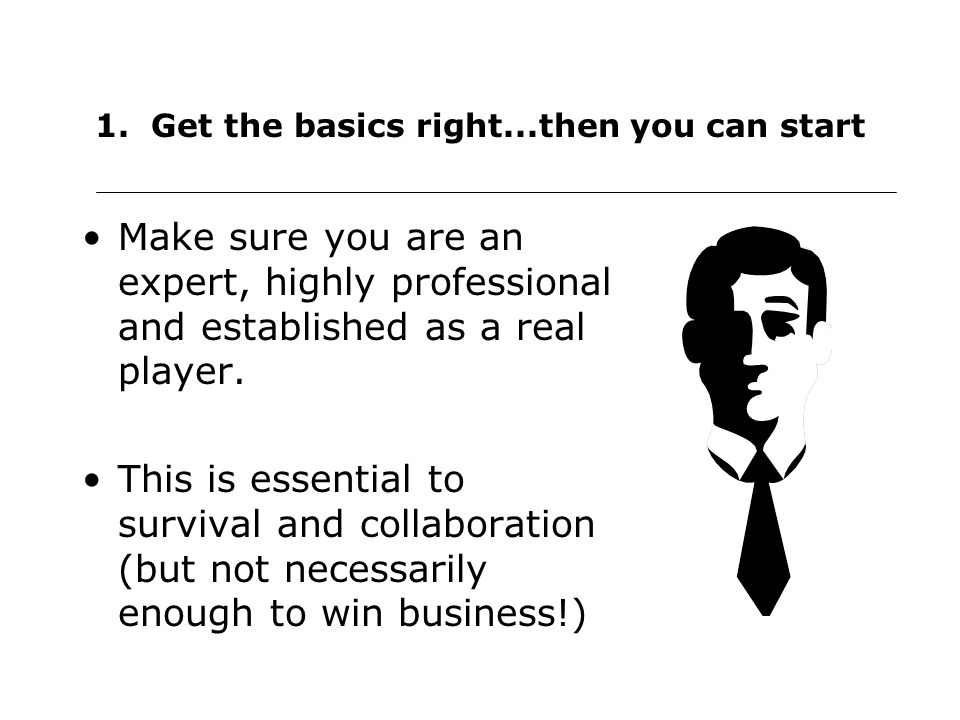 1. Get the basics right...then you can start Make sure you are an expert, highly professional and established as a real player. This is essential to s