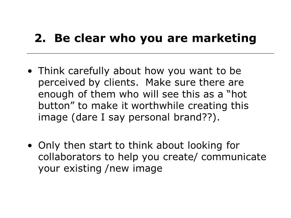 2. Be clear who you are marketing Think carefully about how you want to be perceived by clients.