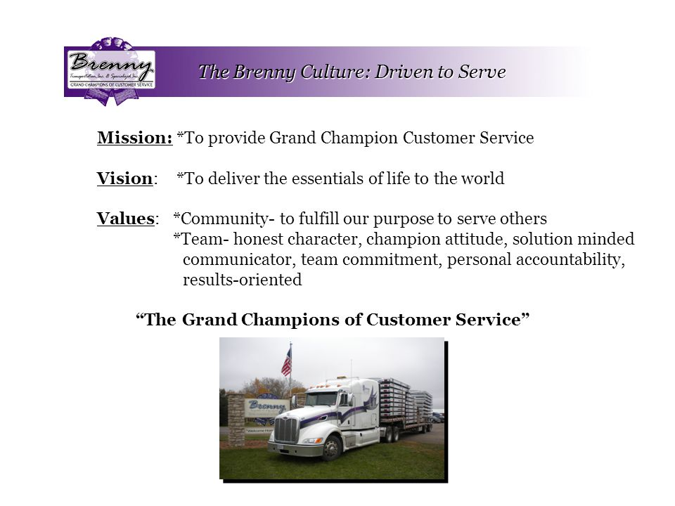 The Brenny Culture: Driven to Serve Mission: *To provide Grand Champion Customer Service Vision: *To deliver the essentials of life to the world Values: *Community- to fulfill our purpose to serve others *Team- honest character, champion attitude, solution minded communicator, team commitment, personal accountability, results-oriented The Grand Champions of Customer Service