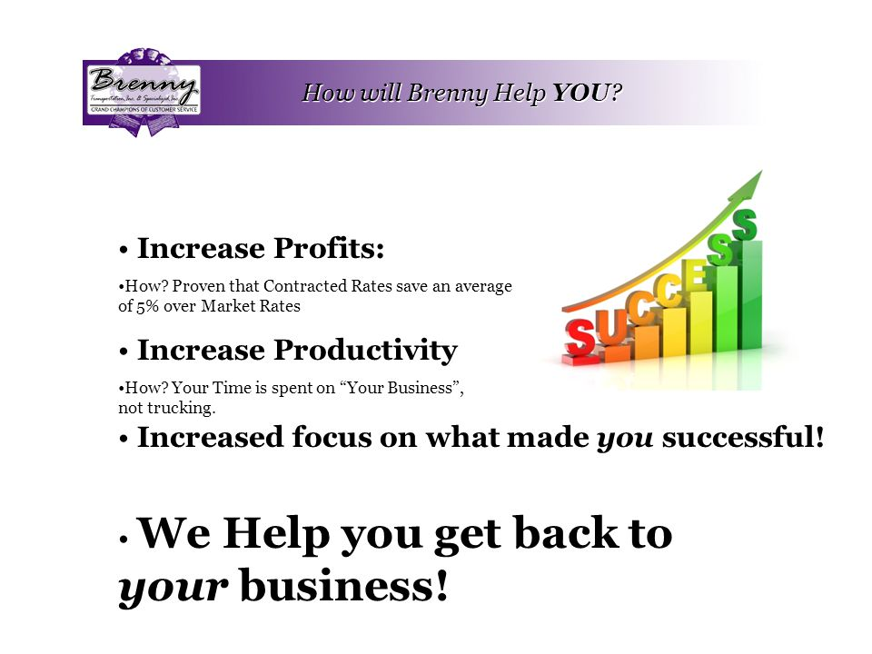 How will Brenny Help YOU? Increase Profits: How? Proven that Contracted Rates save an average of 5% over Market Rates Increase Productivity How? Your