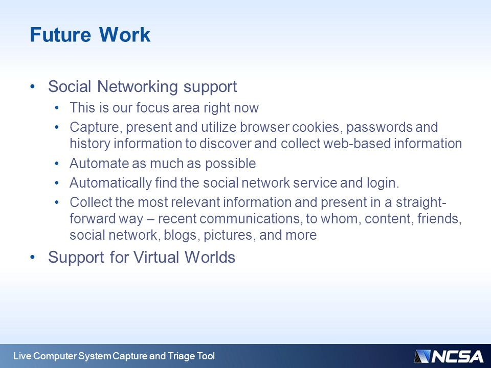 Future Work Social Networking support This is our focus area right now Capture, present and utilize browser cookies, passwords and history information