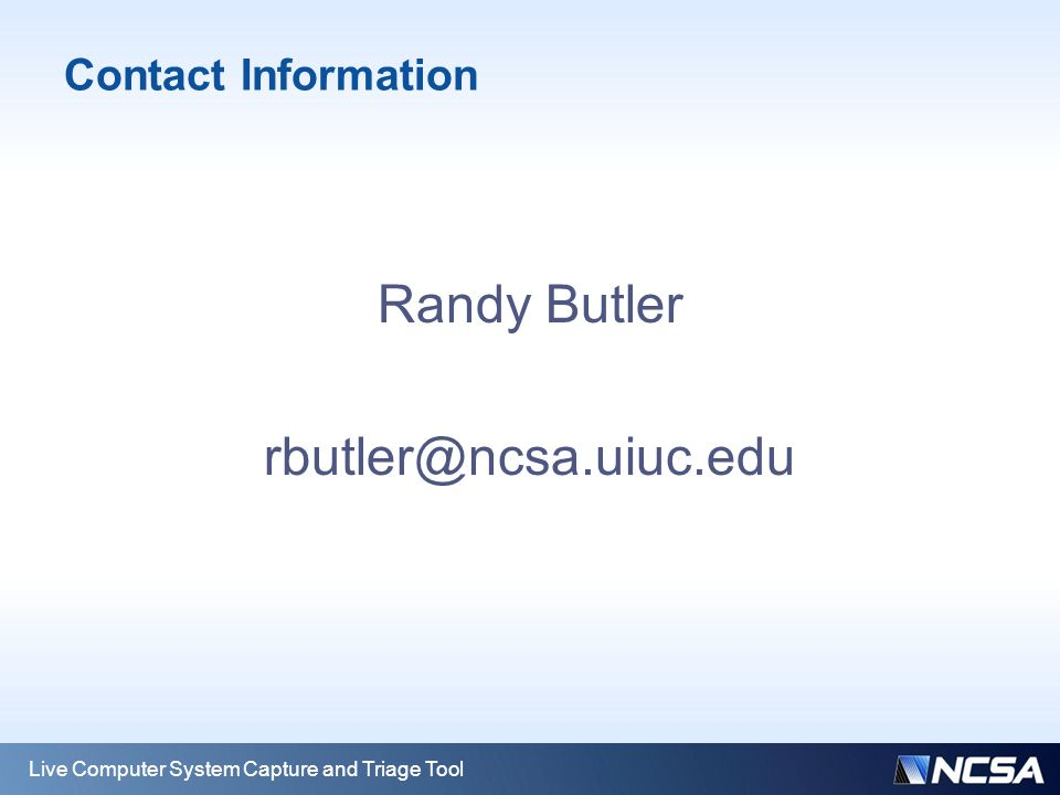 Contact Information Randy Butler rbutler@ncsa.uiuc.edu Live Computer System Capture and Triage Tool