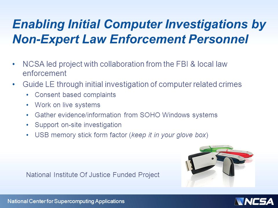 National Center for Supercomputing Applications Enabling Initial Computer Investigations by Non-Expert Law Enforcement Personnel NCSA led project with