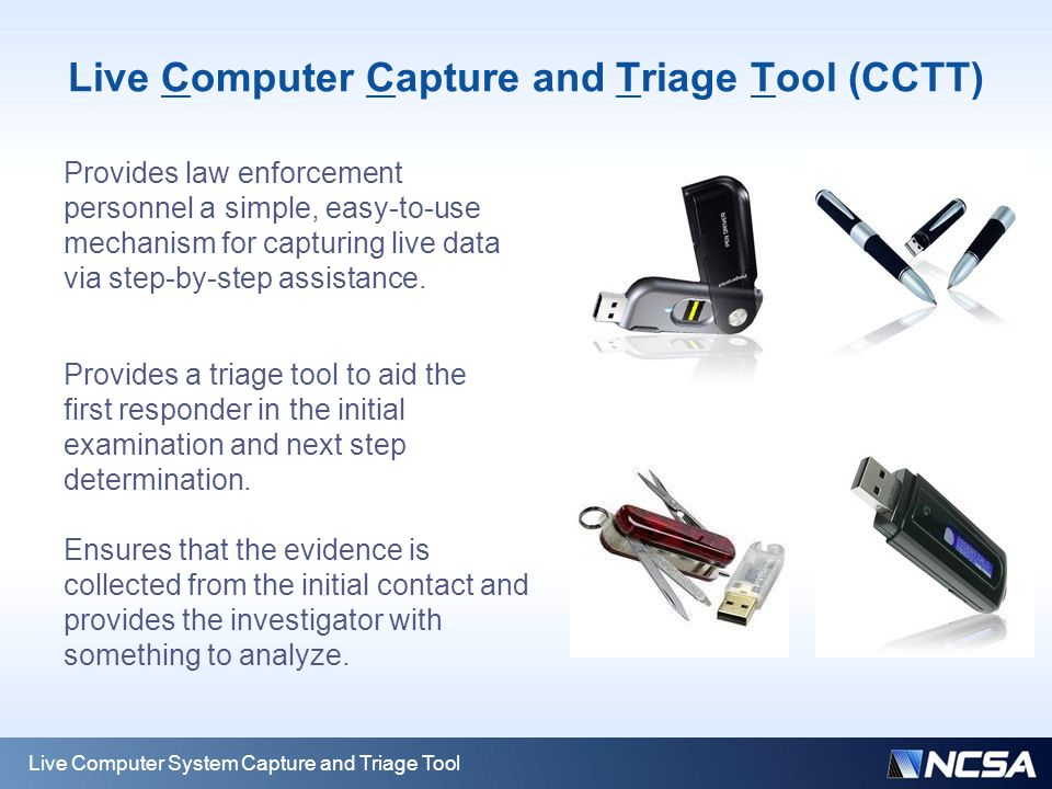 Live Computer Capture and Triage Tool (CCTT) Live Computer System Capture and Triage Tool Provides law enforcement personnel a simple, easy-to-use mec