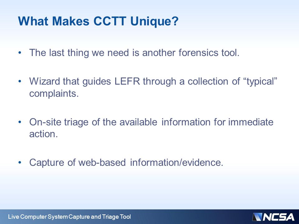 "What Makes CCTT Unique? The last thing we need is another forensics tool. Wizard that guides LEFR through a collection of ""typical"" complaints. On-sit"