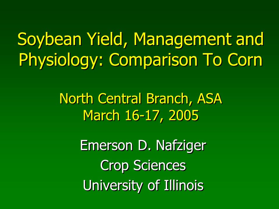 Soybean Yield, Management and Physiology: Comparison To Corn North Central Branch, ASA March 16-17, 2005 Emerson D.