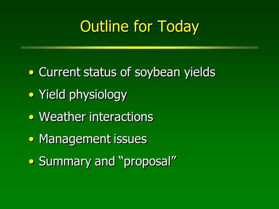 Outline for Today Current status of soybean yields Yield physiology Weather interactions Management issues Summary and proposal Current status of soybean yields Yield physiology Weather interactions Management issues Summary and proposal