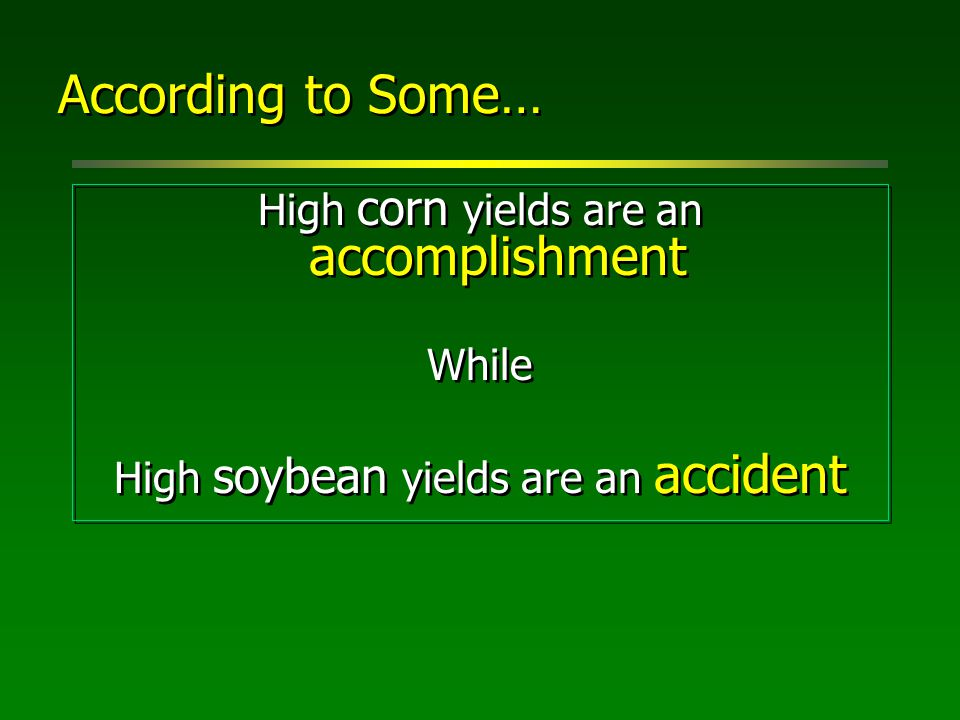 According to Some… High corn yields are an accomplishment While High soybean yields are an accident High corn yields are an accomplishment While High soybean yields are an accident