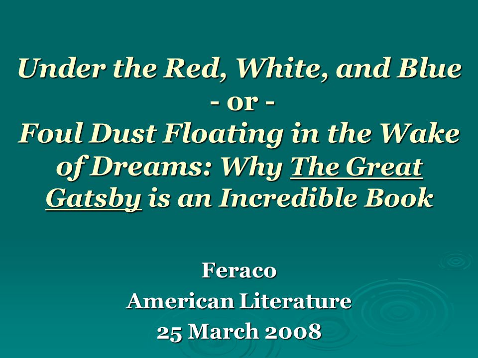 Under the Red, White, and Blue - or - Foul Dust Floating in the Wake of Dreams: Why The Great Gatsby is an Incredible Book Feraco American Literature 25 March 2008