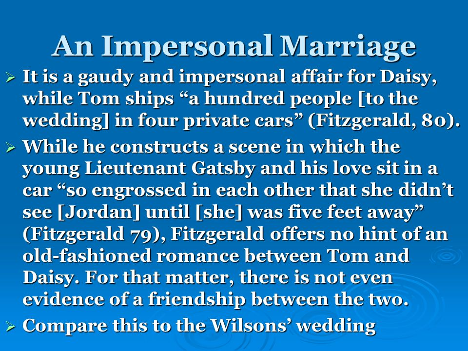 An Impersonal Marriage  It is a gaudy and impersonal affair for Daisy, while Tom ships a hundred people [to the wedding] in four private cars (Fitzgerald, 80).