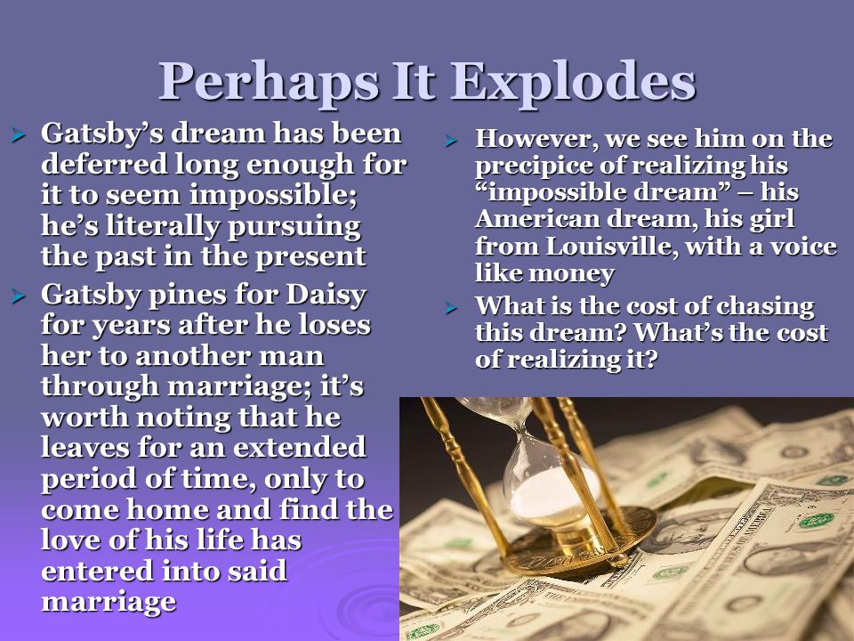 Perhaps It Explodes  Gatsby's dream has been deferred long enough for it to seem impossible; he's literally pursuing the past in the present  Gatsby pines for Daisy for years after he loses her to another man through marriage; it's worth noting that he leaves for an extended period of time, only to come home and find the love of his life has entered into said marriage  However, we see him on the precipice of realizing his impossible dream – his American dream, his girl from Louisville, with a voice like money  What is the cost of chasing this dream.