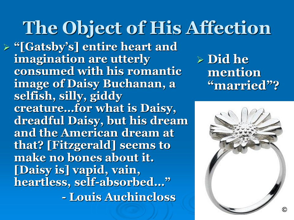 The Object of His Affection  [Gatsby's] entire heart and imagination are utterly consumed with his romantic image of Daisy Buchanan, a selfish, silly, giddy creature…for what is Daisy, dreadful Daisy, but his dream and the American dream at that.