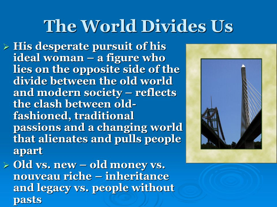 The World Divides Us  His desperate pursuit of his ideal woman – a figure who lies on the opposite side of the divide between the old world and modern society – reflects the clash between old- fashioned, traditional passions and a changing world that alienates and pulls people apart  Old vs.