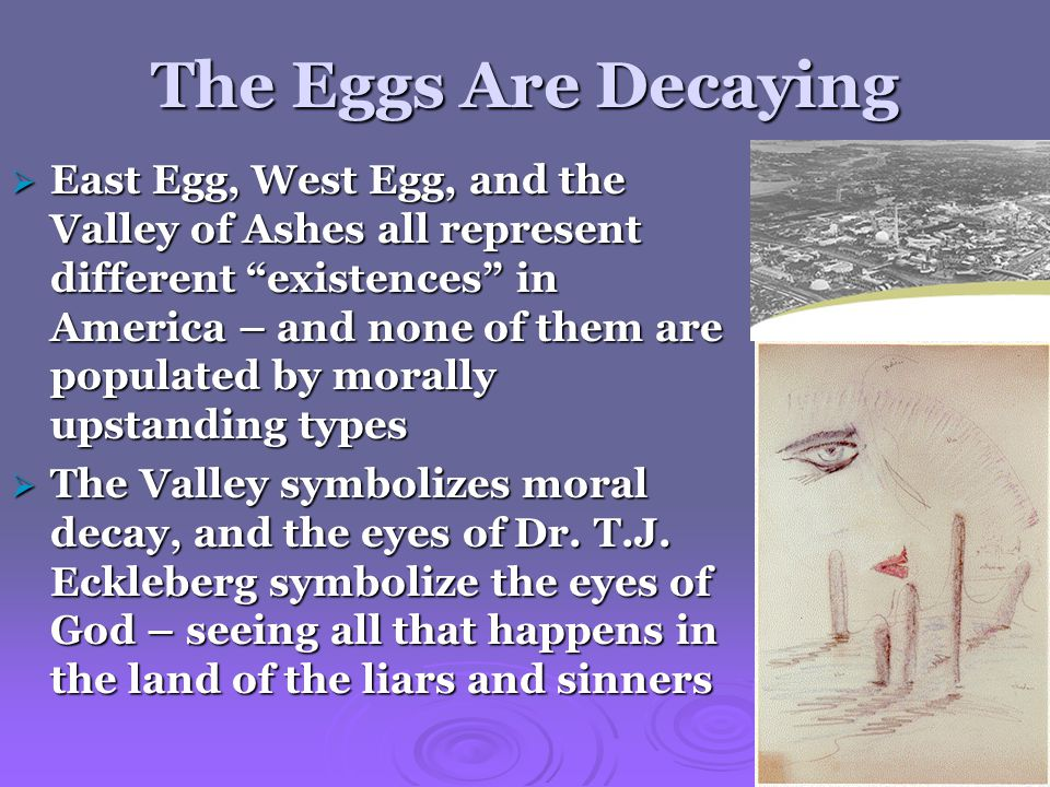 The Eggs Are Decaying  East Egg, West Egg, and the Valley of Ashes all represent different existences in America – and none of them are populated by morally upstanding types  The Valley symbolizes moral decay, and the eyes of Dr.